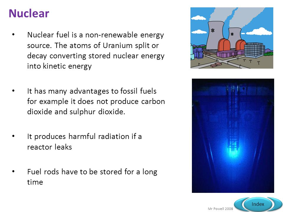 Nuclear Nuclear fuel is a non-renewable energy source. The atoms of Uranium split or decay converting stored nuclear energy into kinetic energy.