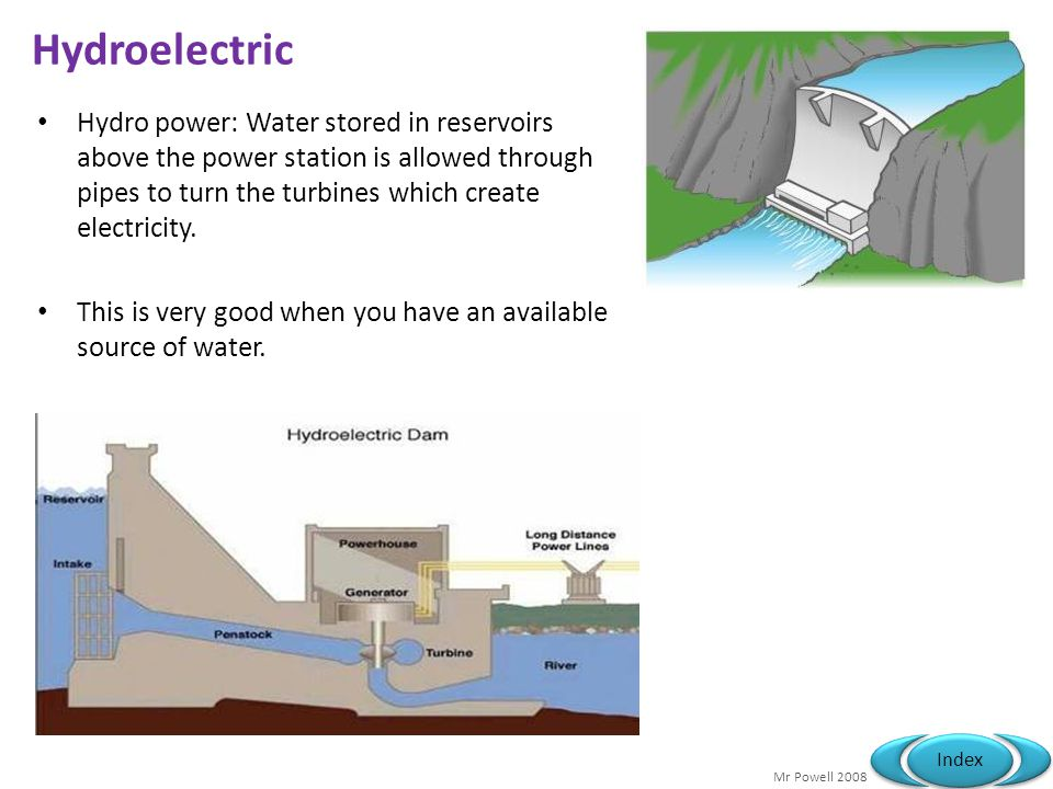Hydroelectric Hydro power: Water stored in reservoirs above the power station is allowed through pipes to turn the turbines which create electricity.