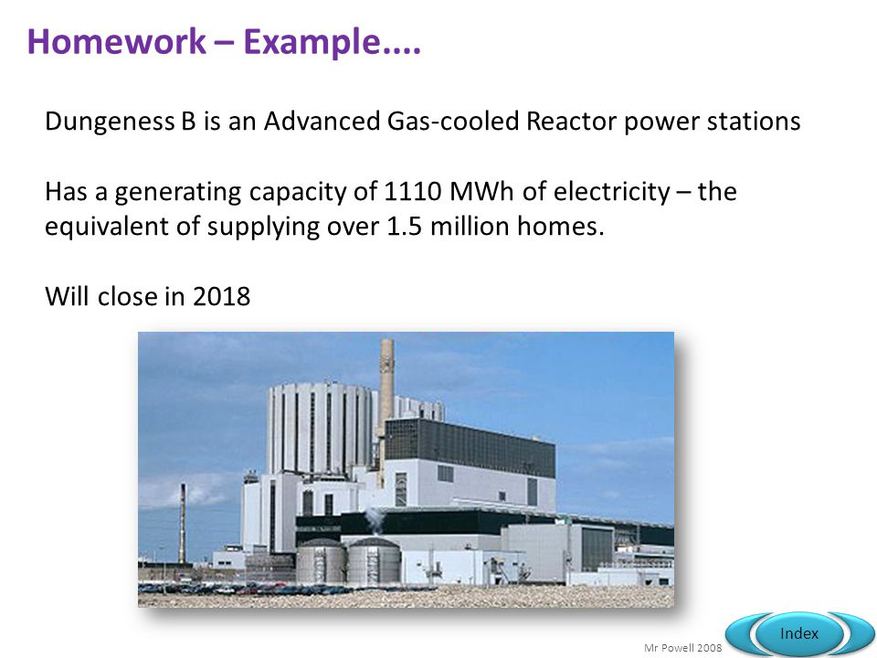 Homework – Example.... Dungeness B is an Advanced Gas-cooled Reactor power stations.
