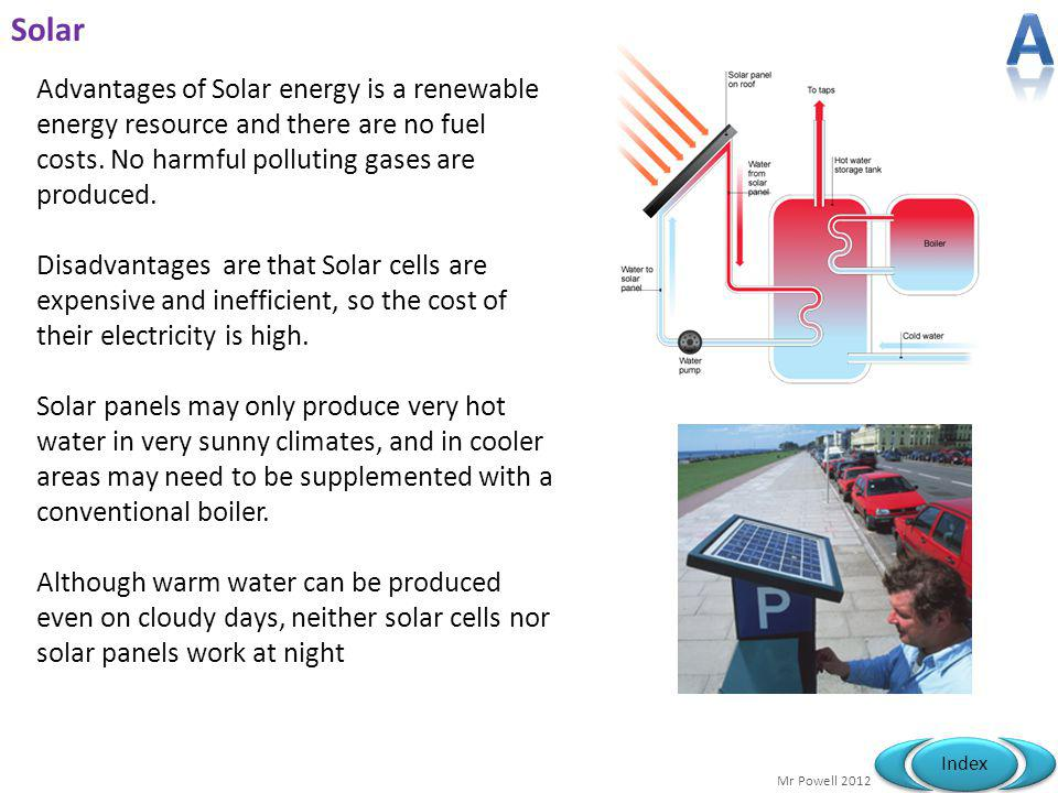 A Solar. Advantages of Solar energy is a renewable energy resource and there are no fuel costs. No harmful polluting gases are produced.