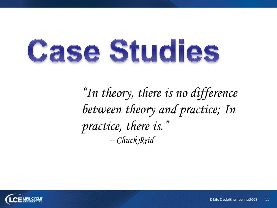 Case Studies In theory, there is no difference between theory and practice; In practice, there is.