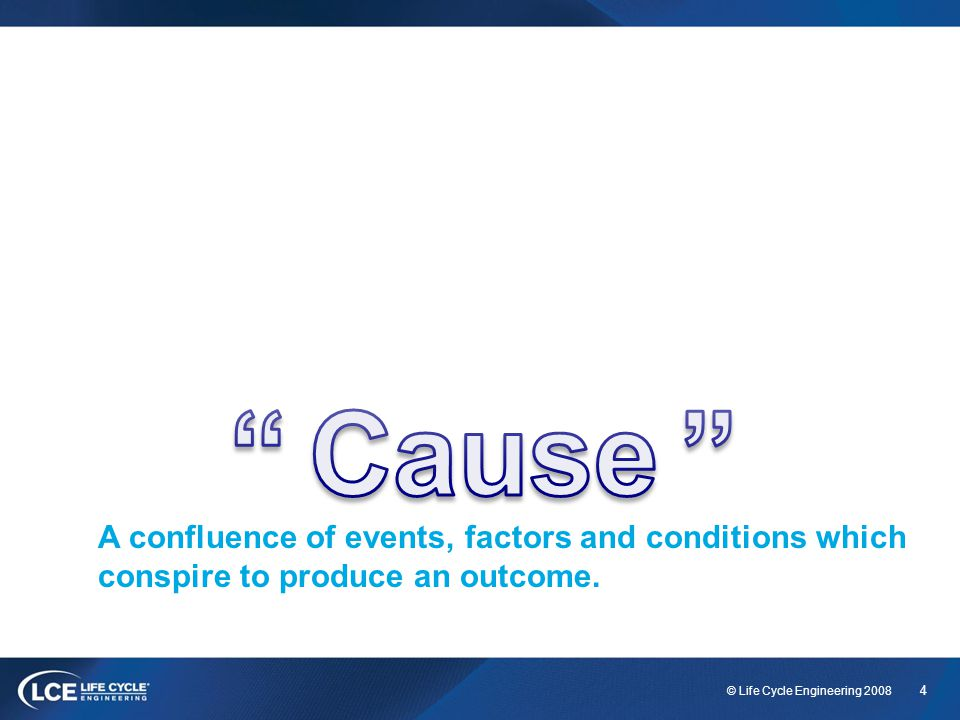 Cause. Define Cause (easy enough ) A confluence of events, factors and conditions that conspire to produce an outcome.