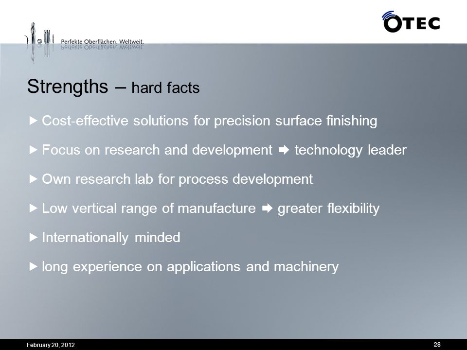 Strengths – hard facts Cost-effective solutions for precision surface finishing. Focus on research and development  technology leader.