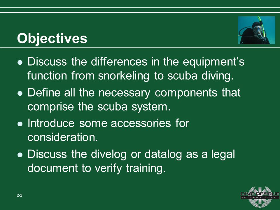 Objectives Discuss the differences in the equipment's function from snorkeling to scuba diving.