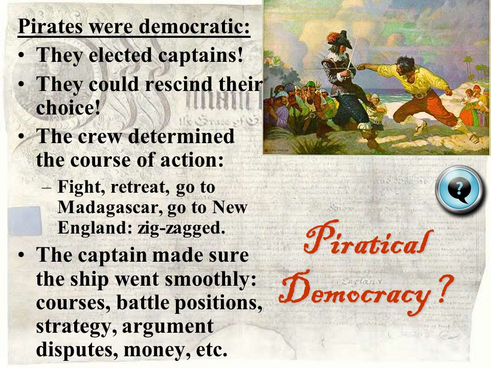 Piratical Democracy Pirates were democratic: They elected captains!