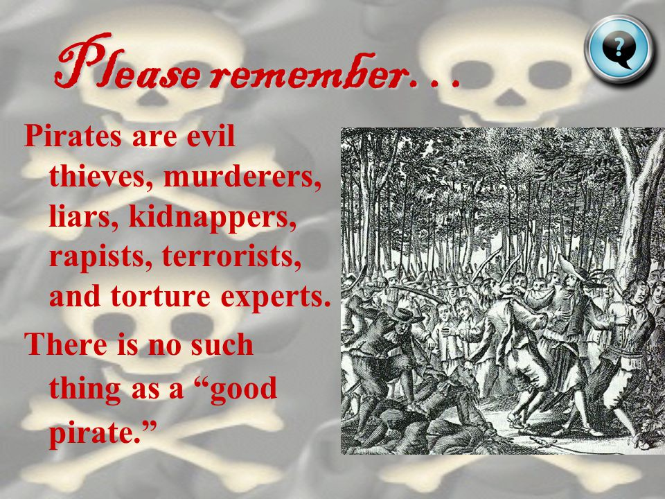 Please remember… Pirates are evil thieves, murderers, liars, kidnappers, rapists, terrorists, and torture experts.