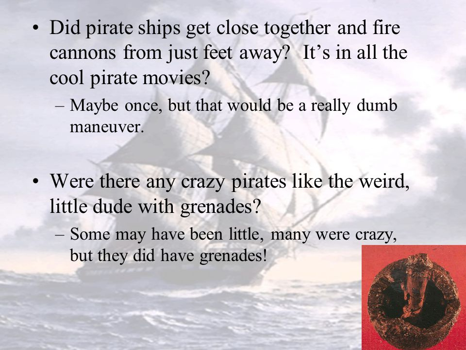 Did pirate ships get close together and fire cannons from just feet away It's in all the cool pirate movies