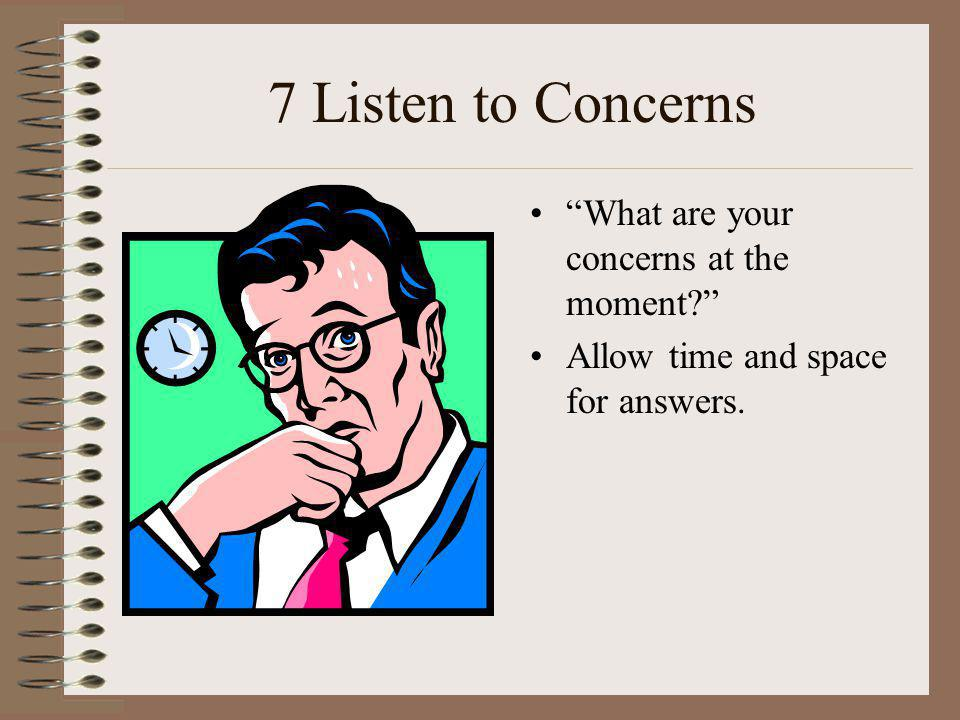 7 Listen to Concerns What are your concerns at the moment