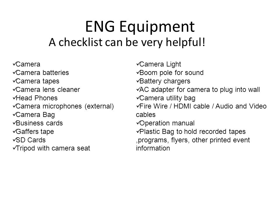 ENG Equipment A checklist can be very helpful! Camera Camera batteries