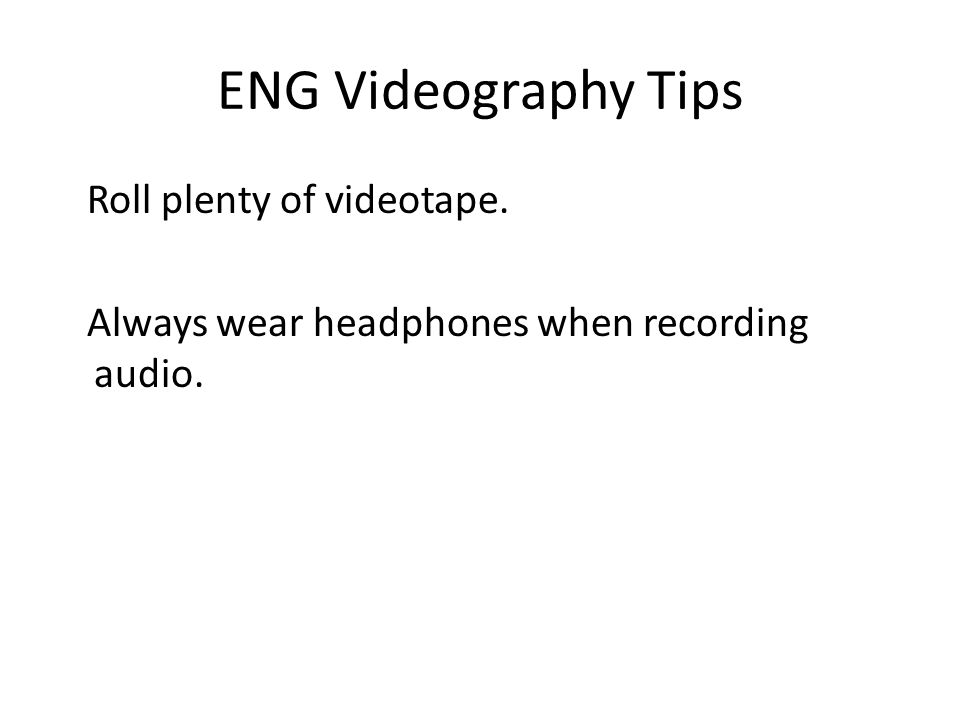 ENG Videography Tips Roll plenty of videotape.