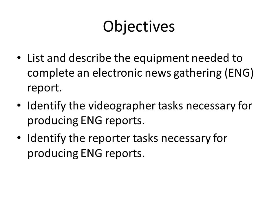 Objectives List and describe the equipment needed to complete an electronic news gathering (ENG) report.