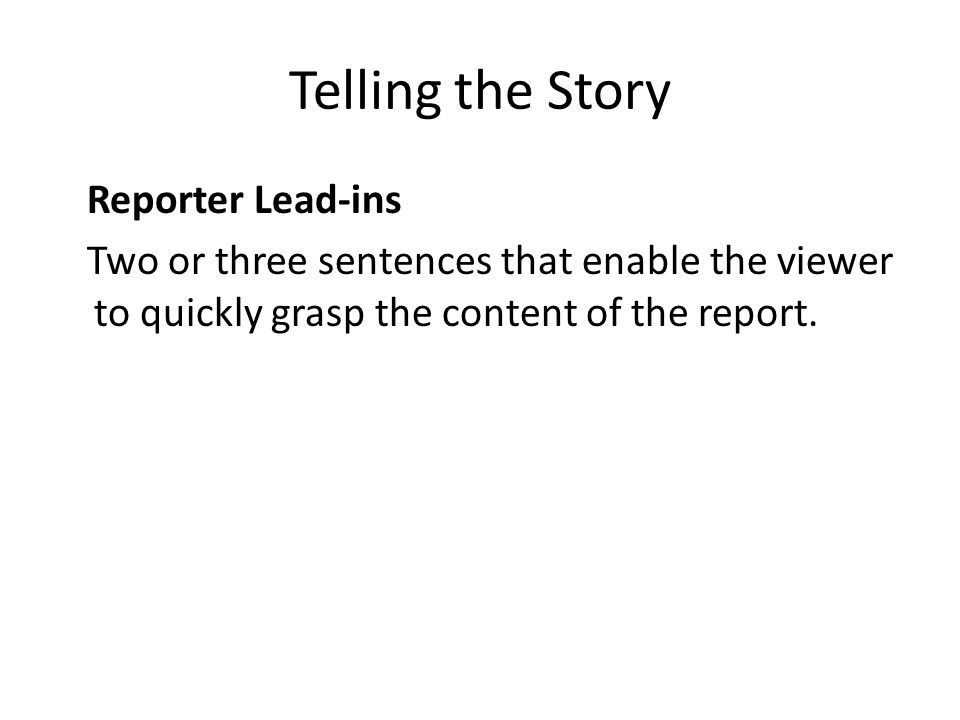 Telling the Story Reporter Lead-ins Two or three sentences that enable the viewer to quickly grasp the content of the report.
