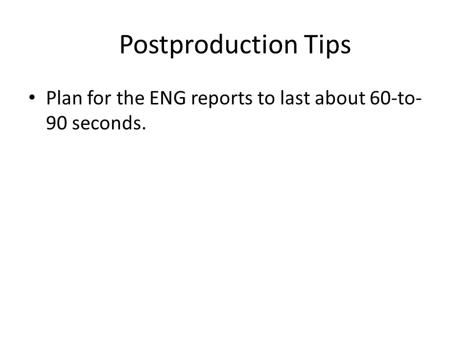 Postproduction Tips Plan for the ENG reports to last about 60-to-90 seconds.
