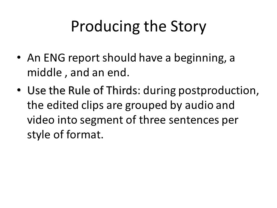 Producing the Story An ENG report should have a beginning, a middle , and an end.