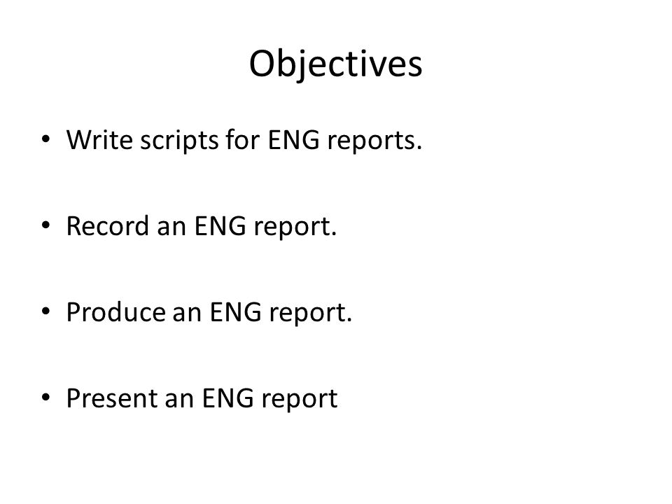 Objectives Write scripts for ENG reports. Record an ENG report.
