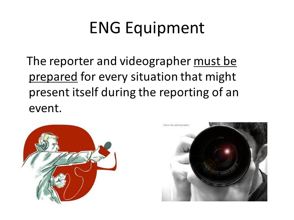 ENG Equipment The reporter and videographer must be prepared for every situation that might present itself during the reporting of an event.