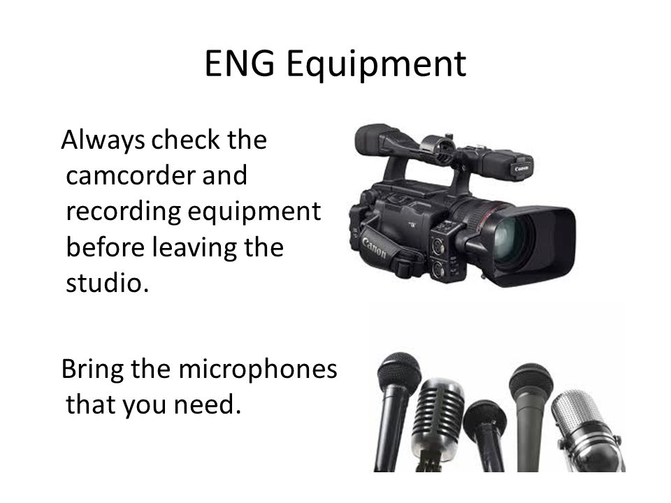 ENG Equipment Always check the camcorder and recording equipment before leaving the studio.