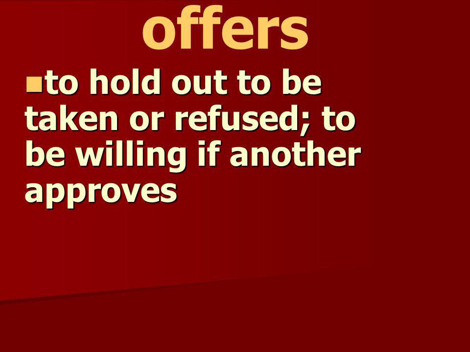 to hold out to be taken or refused; to be willing if another approves