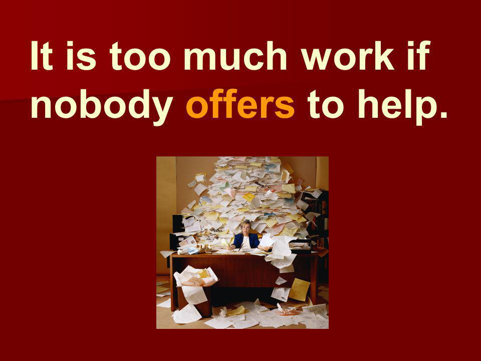 It is too much work if nobody offers to help.
