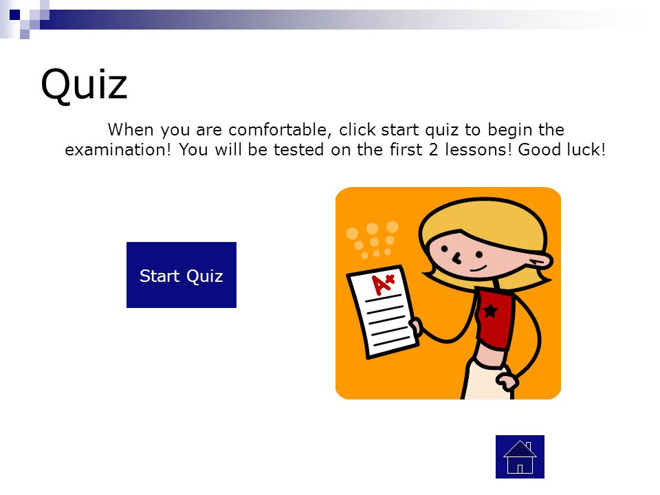 Quiz When you are comfortable, click start quiz to begin the examination! You will be tested on the first 2 lessons! Good luck!