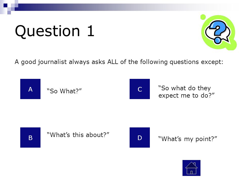 A good journalist always asks ALL of the following questions except: