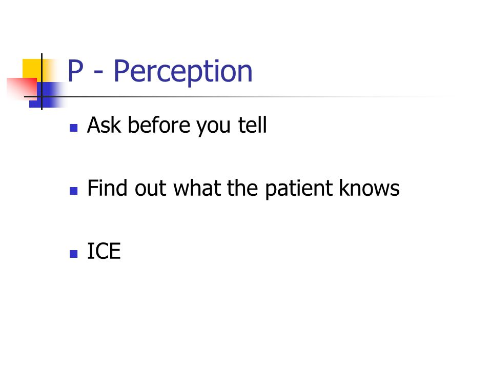 P - Perception Ask before you tell Find out what the patient knows ICE