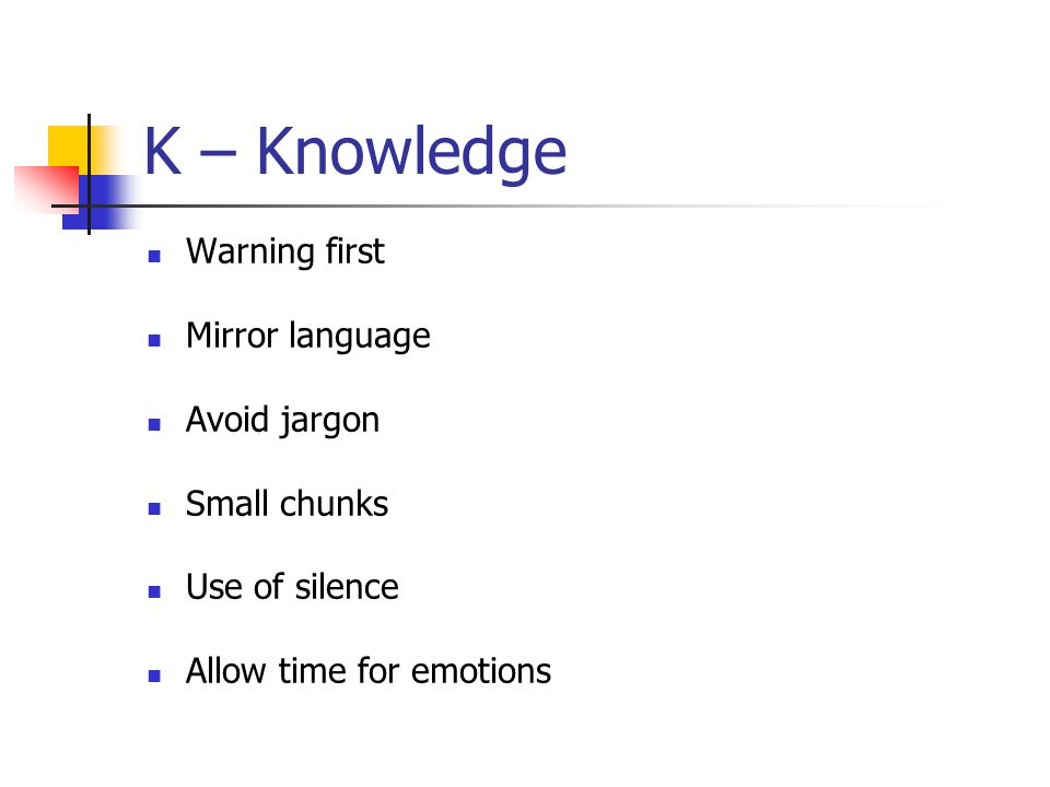K – Knowledge Warning first Mirror language Avoid jargon Small chunks