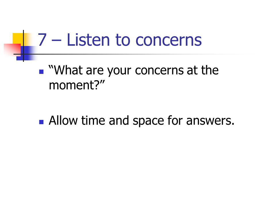 7 – Listen to concerns What are your concerns at the moment