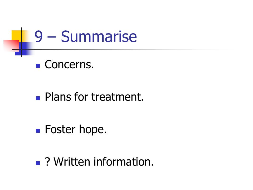 9 – Summarise Concerns. Plans for treatment. Foster hope.
