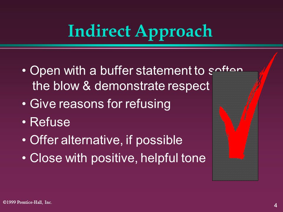 Indirect Approach • Open with a buffer statement to soften the blow & demonstrate respect. • Give reasons for refusing.
