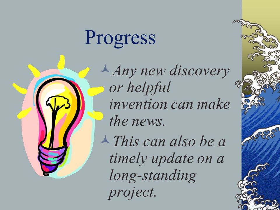 Progress Any new discovery or helpful invention can make the news.
