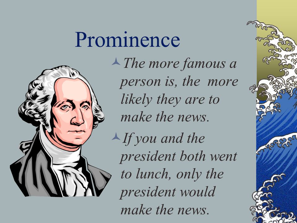 Prominence The more famous a person is, the more likely they are to make the news.