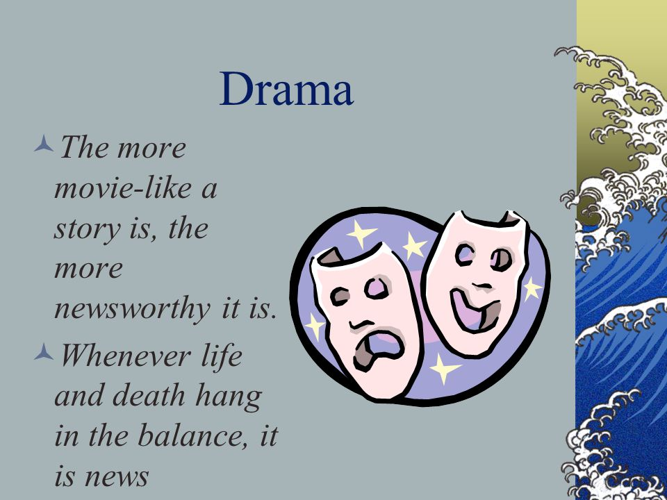 Drama The more movie-like a story is, the more newsworthy it is.