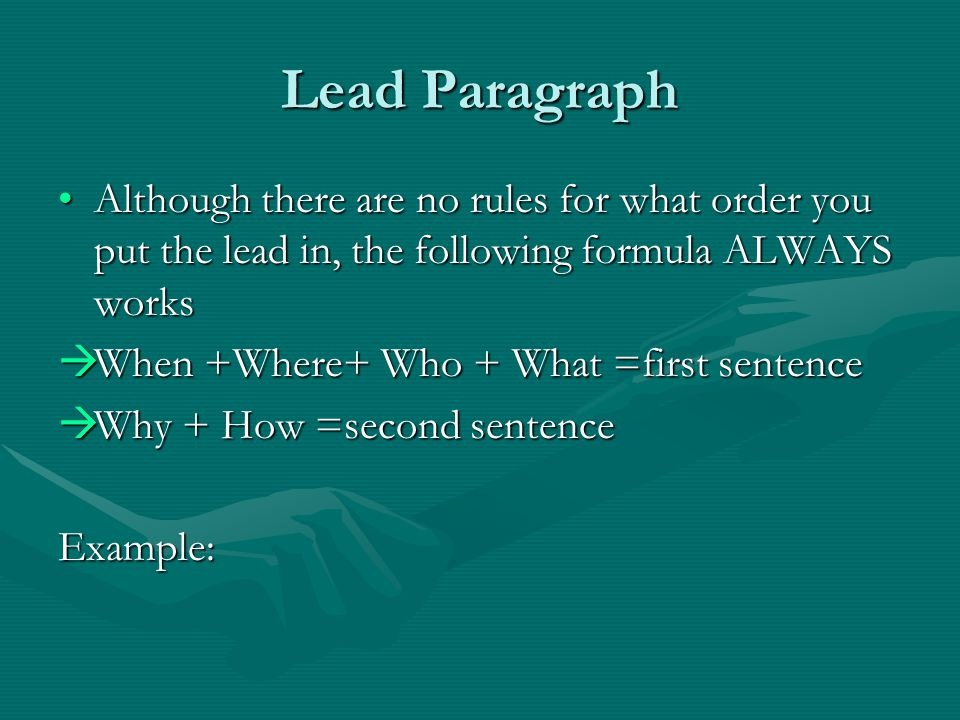 Lead Paragraph Although there are no rules for what order you put the lead in, the following formula ALWAYS works.
