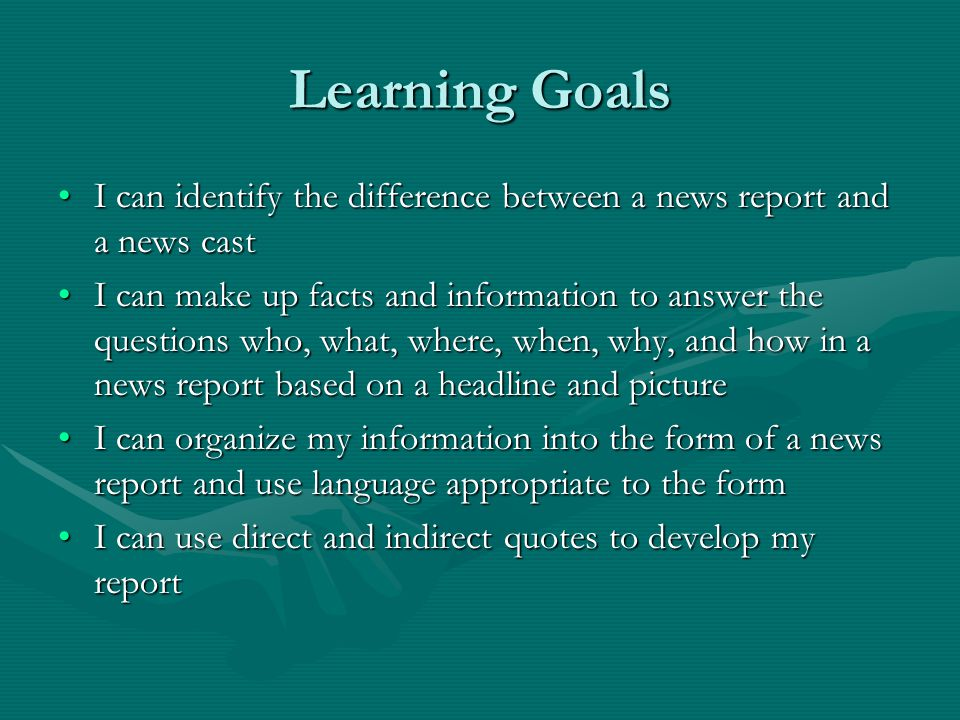 Learning Goals I can identify the difference between a news report and a news cast.
