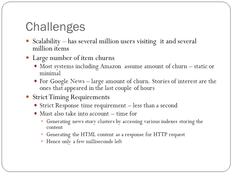 Challenges Scalability – has several million users visiting it and several million items. Large number of item churns.