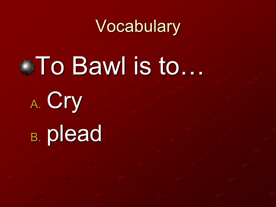 Vocabulary To Bawl is to… Cry plead