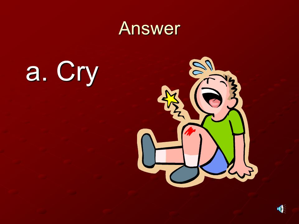 Answer a. Cry