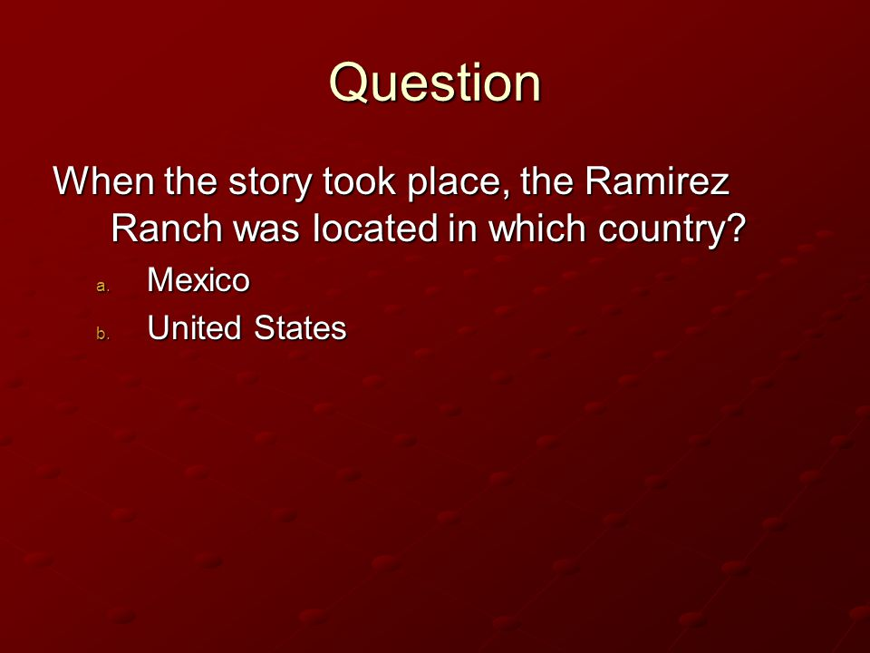 Question When the story took place, the Ramirez Ranch was located in which country.