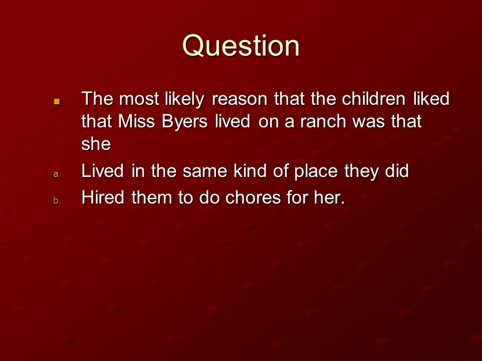 Question The most likely reason that the children liked that Miss Byers lived on a ranch was that she.