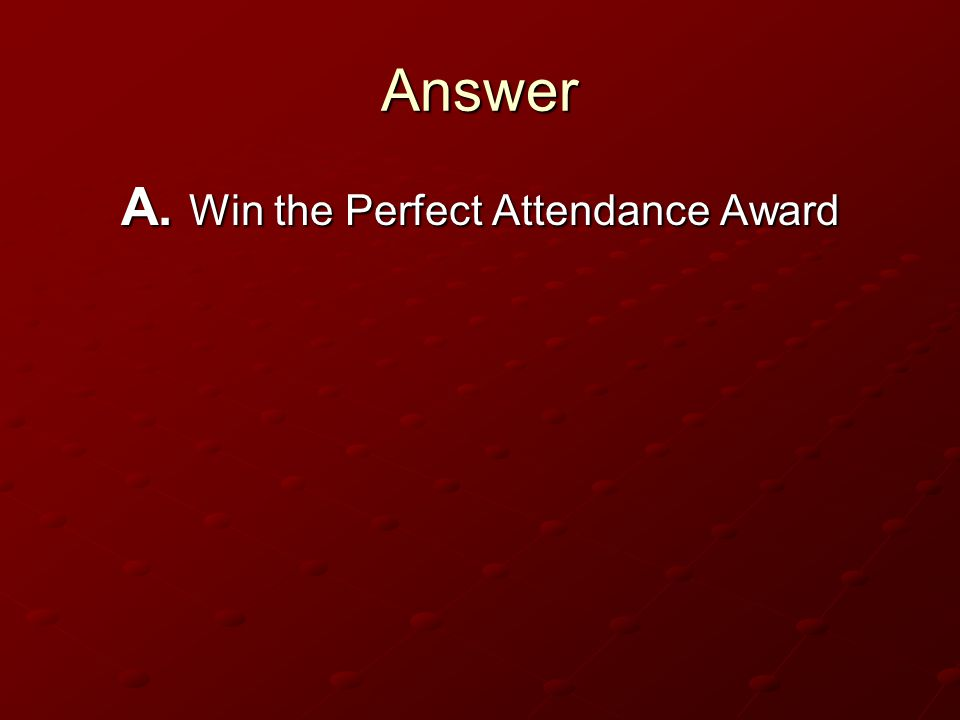 A. Win the Perfect Attendance Award