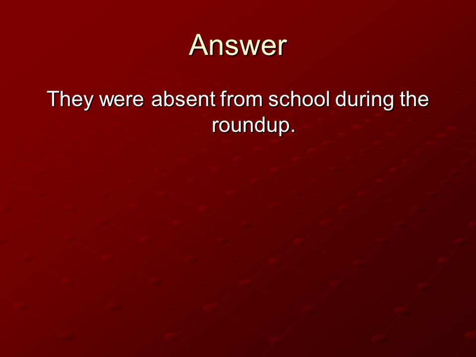 They were absent from school during the roundup.