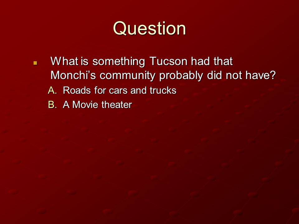 Question What is something Tucson had that Monchi's community probably did not have Roads for cars and trucks.