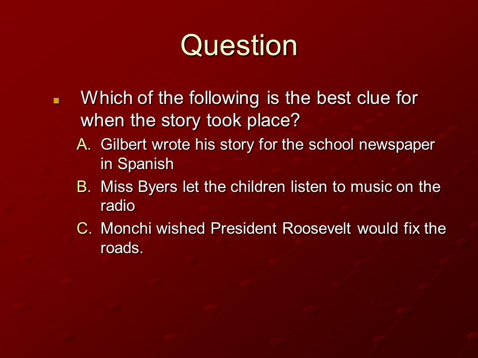 Question Which of the following is the best clue for when the story took place Gilbert wrote his story for the school newspaper in Spanish.