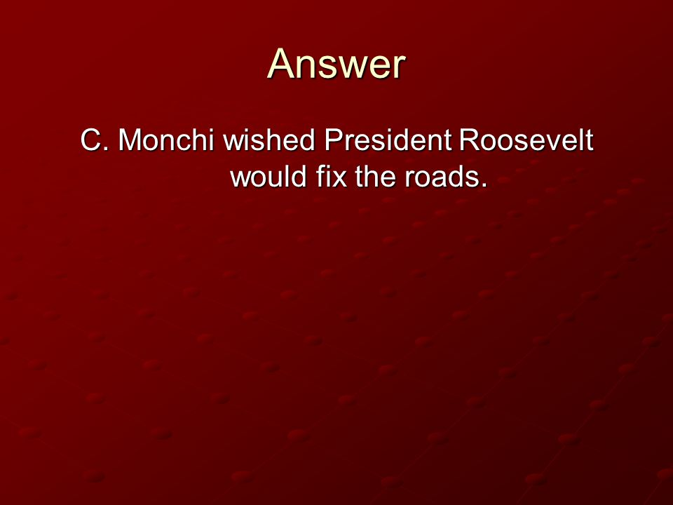 C. Monchi wished President Roosevelt would fix the roads.