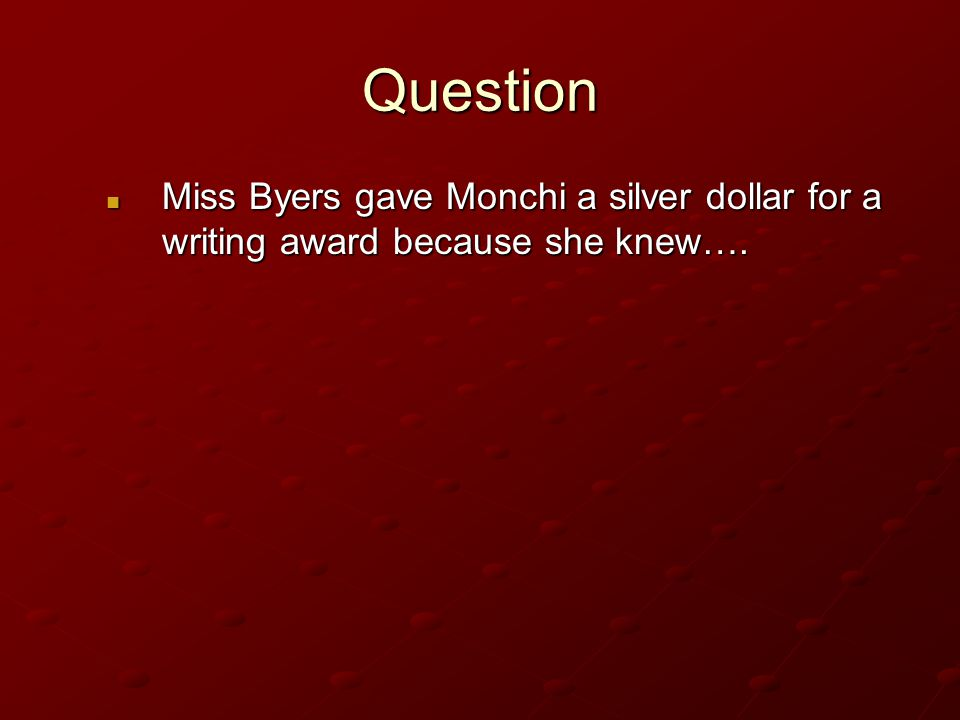 Question Miss Byers gave Monchi a silver dollar for a writing award because she knew….