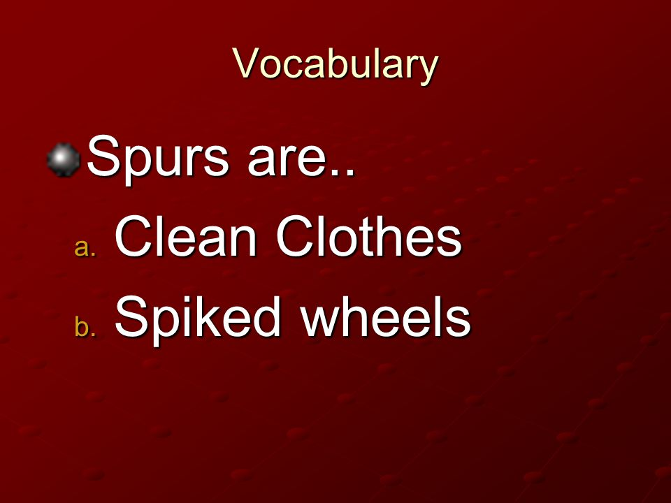 Vocabulary Spurs are.. Clean Clothes Spiked wheels