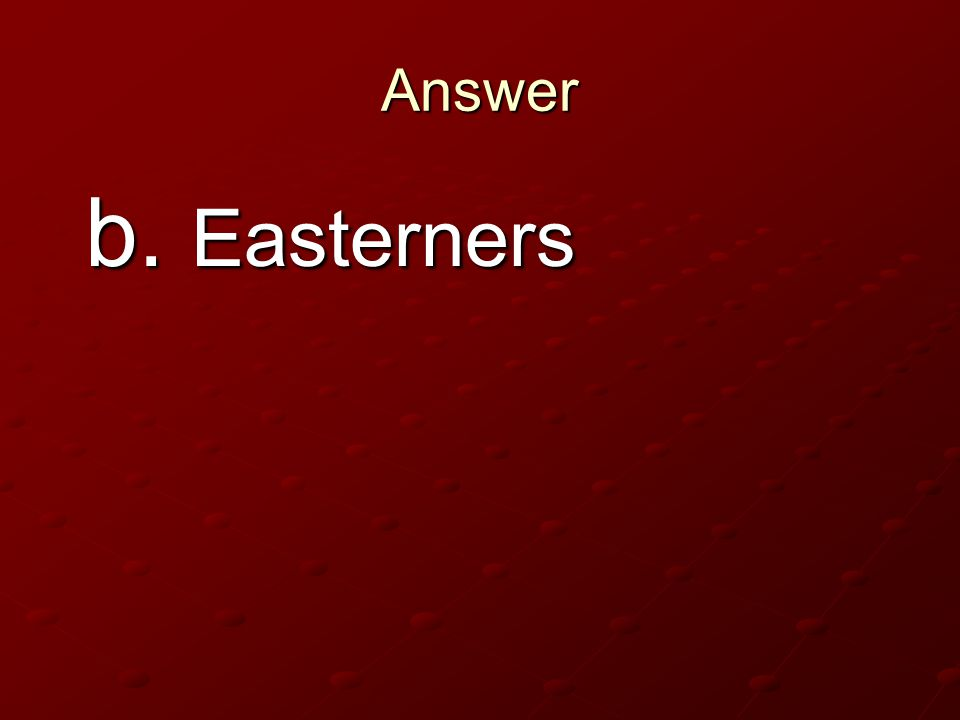 Answer b. Easterners