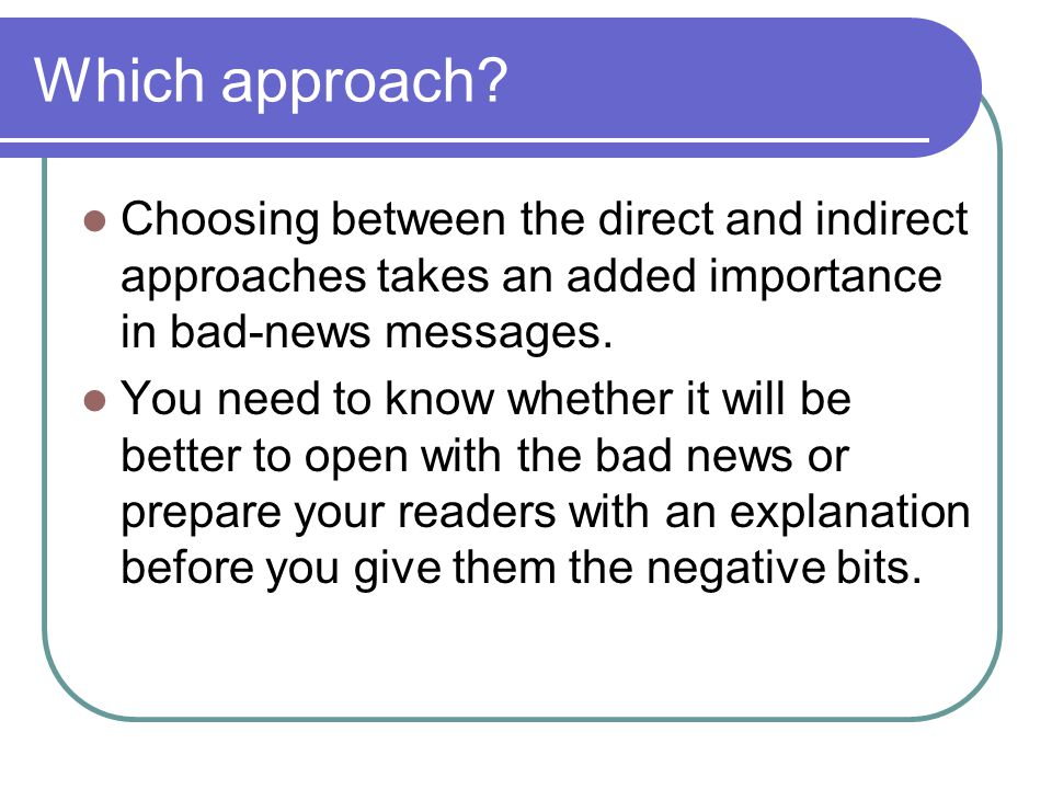 Which approach Choosing between the direct and indirect approaches takes an added importance in bad-news messages.
