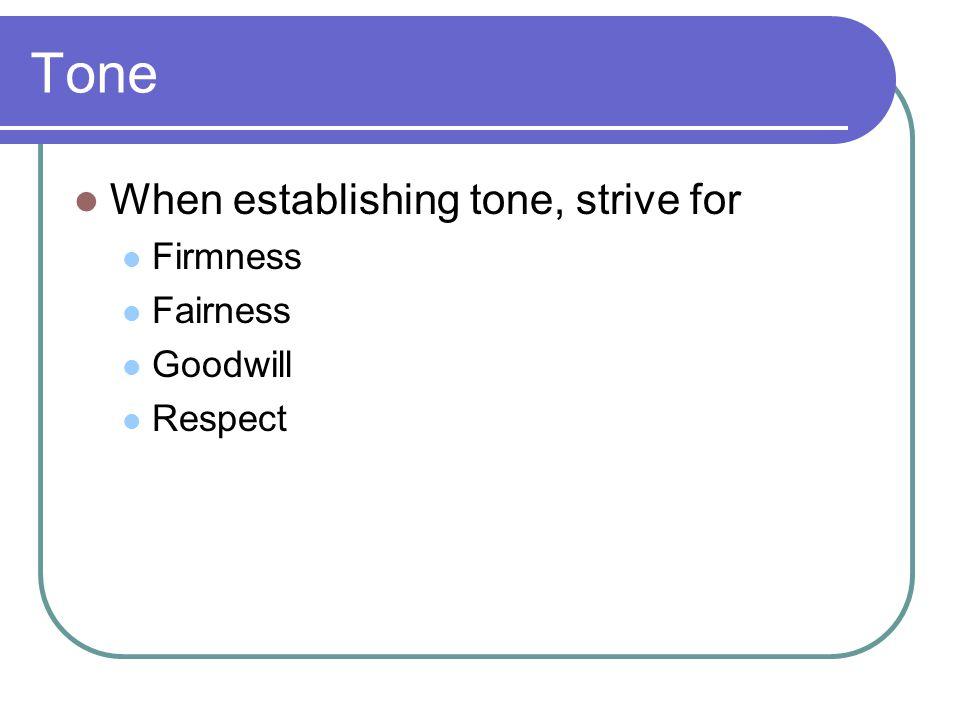 Tone When establishing tone, strive for Firmness Fairness Goodwill